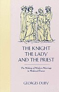 Knight the Lady & the Priest The Making of Modern Marriage in Medieval France