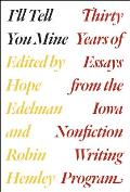 Ill Tell You Mine Thirty Years of Essays from the Iowa Nonfiction Writing Program
