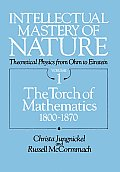 Intellectual Mastery of Nature Theoretical Physics from Ohm to Einstein Volume 1 The Torch of Mathematics 1800 to 1870
