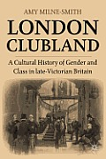 London Clubland: A Cultural History of Gender and Class in Late Victorian Britain