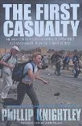 First Casualty: the War Correspondent As Hero, Propagandist, and Myth-maker From the Crimea To the Gulf War II