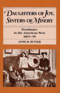Daughters of Joy Sisters of Misery Prostitutes in the American West 1865 90