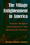 The Village Enlightenment in America: Popular Religion & Science in the 19th Century