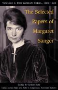 The Selected Papers of Margaret Sanger: Volume 1: The Woman Rebel, 1900-1928