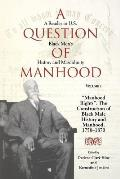 A Question of Manhood, Volume 1: A Reader in U.S. Black Men's History and Masculinity, manhood Rights: The Construction of Black Male History and Ma