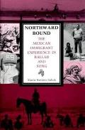 Northward Bound The Mexican Immigrant Experience in Ballad & Song