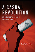 Casual Revolution Reinventing Video Games & Their Players
