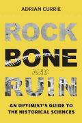 Rock Bone & Ruin an Optimists Guide to the Historical Sciences