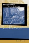 Being Catholic Being American The Notre Dame Story 1842 1934