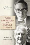 John Berryman and Robert Giroux: A Publishing Friendship