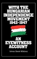 With the Hungarian Independence Movement, 1943-1947: An Eyewitness Account