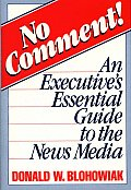 No Comment!: An Executive's Essential Guide to the News Media