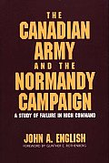 Canadian Army & the Normandy Campaign A Study of Failure in High Command