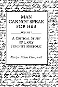 Man Cannot Speak for Her: Volume I; A Critical Study of Early Feminist Rhetoric