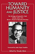 Toward Humanity and Justice: The Writings of Kenneth B. Clark, Scholar of the 1954 Brown V. Board of Education Decision