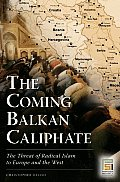 Coming Balkan Caliphate The Threat of Radical Islam to Europe & the West