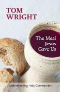 Meal Jesus Gave Us: Understanding Holy Communion