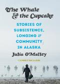 Whale & the Cupcake Stories of Subsistence Longing & Community in Alaska