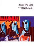 Over the Line The Art & Life of Jacob Lawrence