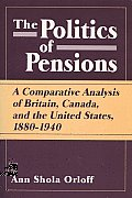 Politics of Pensions: A Comparative Analysis of Britain, Canada, and the United States, 1880-1940