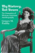 My History Not Yours The Formation of Mexican American Autobiography