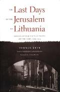 Last Days of the Jerusalem of Lithuania Chronicles from the Vilna Ghetto & the Camps 1939 1944