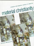 Material Christianity Religion & Popular Culture in America