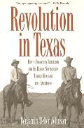 Revolution in Texas How a Forgotten Rebellion & Its Bloody Suppression Turned Mexicans Into Americans