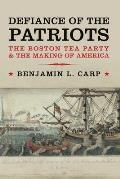 Defiance of the Patriots The Boston Tea Party & the Making of America