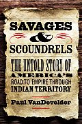 Savages & Scoundrels The Untold Story of Americas Road to Empire Through Indian Territory