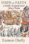 Fires of Faith Catholic England under Mary Tudor
