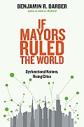 If Mayors Ruled the World Dysfunctional Nations Rising Cities