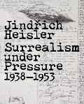 Jindrich Heisler Surrealism under Pressure 1938 1953