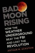 Bad Moon Rising How the Weather Underground Beat the FBI & Lost the Revolution