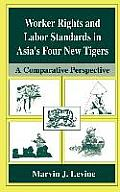 Worker Rights and Labor Standards in Asia S Four New Tigers: A Comparative Perspective