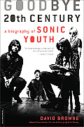 Goodbye 20th Century A Biography of Sonic Youth