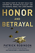 Honor & Betrayal The Untold Story of the Navy Seals Who Captured the Butcher of Fallujah & the Shameful Ordeal They Later Endured