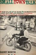 Small Town Talk Bob Dylan the Band Van Morrison & Friends in the Wild Years of Woodstock