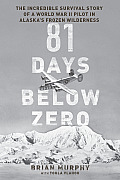 81 Days Below Zero The Incredible Survival Story of a World War II Pilot in Alaskas Frozen Wilderness