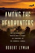 Among the Headhunters An Extraordinary World War II Story of Survival in the Burmese Jungle