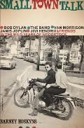 Small Town Talk: Bob Dylan, the Band, Van Morrison, Janis Joplin, Jimi Hendrix and Friends in the Wild Years of Woodstock