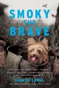 Smoky the Brave How a Feisty Yorkshire Terrier Mascot Became a Comrade in Arms during World War II