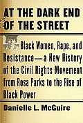 At the Dark End of the Street Black Women Rape & Resistance a New History of the Civil Rights Movement from Rosa Parks to the Rise of Black Power