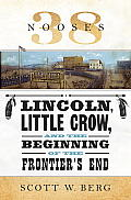 38 Nooses Lincoln Little Crow & the Beginning of the Frontiers End
