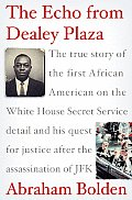Echo from Dealey Plaza The True Story of the First African American on the White House Secret Service Detail & His Quest for Justice After
