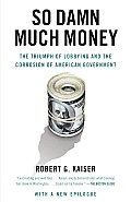 So Damn Much Money The Triumph of Lobbying & the Corrosion of American Government