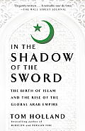 In the Shadow of the Sword The Birth of Islam & the Rise of the Global Arab Empire