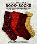 Knitters Book of Socks The Yarn Lovers Ultimate Guide to Creating Socks That Fit Well Feel Great & Last a Lifetime
