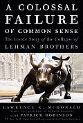 Colossal Failure of Common Sense The Inside Story of the Collapse of Lehman Brothers