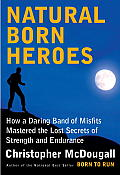 Natural Born Heroes How a Daring Band of Misfits Mastered the Lost Secrets of Strength & Endurance